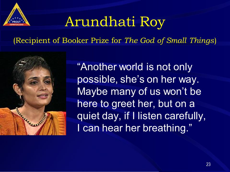 23 Arundhati Roy (Recipient of Booker Prize for The God of Small Things ) Another world is not only possible, she's on her way.