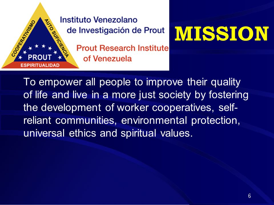 6 MISSION To empower all people to improve their quality of life and live in a more just society by fostering the development of worker cooperatives, self- reliant communities, environmental protection, universal ethics and spiritual values.