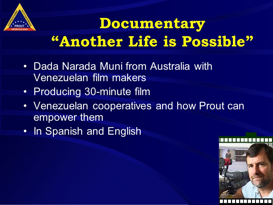 9 Documentary Another Life is Possible Dada Narada Muni from Australia with Venezuelan film makers Producing 30-minute film Venezuelan cooperatives and how Prout can empower them In Spanish and English