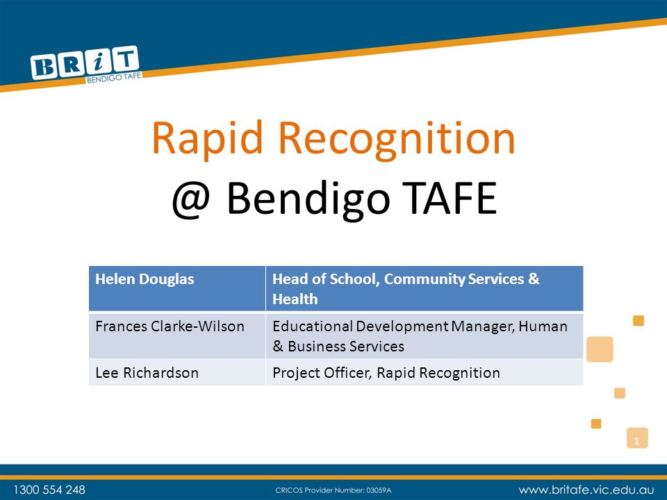 Rapid Recognition @ Bendigo TAFE Helen DouglasHead of School, Community Services & Health Frances Clarke-WilsonEducational Development Manager, Human & Business Services Lee RichardsonProject Officer, Rapid Recognition 1