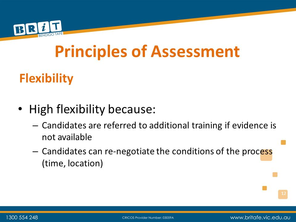 Principles of Assessment High flexibility because: – Candidates are referred to additional training if evidence is not available – Candidates can re-negotiate the conditions of the process (time, location) Flexibility 12