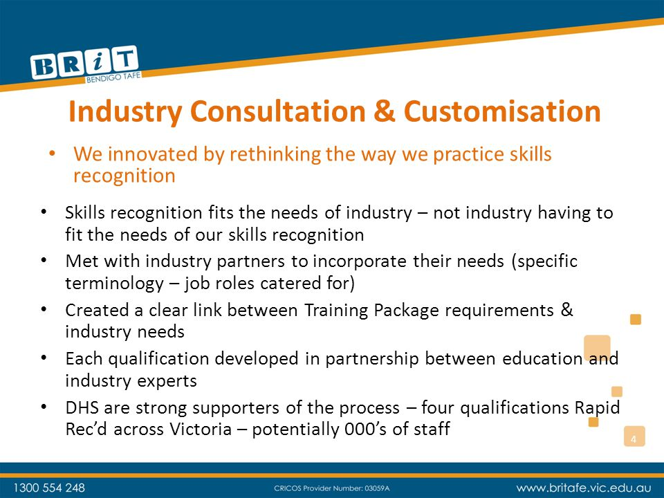 Industry Consultation & Customisation Skills recognition fits the needs of industry – not industry having to fit the needs of our skills recognition Met with industry partners to incorporate their needs (specific terminology – job roles catered for) Created a clear link between Training Package requirements & industry needs Each qualification developed in partnership between education and industry experts DHS are strong supporters of the process – four qualifications Rapid Rec'd across Victoria – potentially 000's of staff We innovated by rethinking the way we practice skills recognition 4