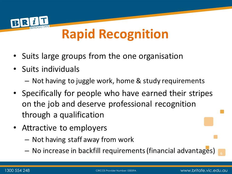 Rapid Recognition Suits large groups from the one organisation Suits individuals – Not having to juggle work, home & study requirements Specifically for people who have earned their stripes on the job and deserve professional recognition through a qualification Attractive to employers – Not having staff away from work – No increase in backfill requirements (financial advantages) 6