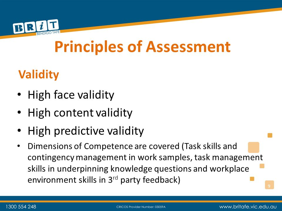 Principles of Assessment High face validity High content validity High predictive validity Dimensions of Competence are covered (Task skills and contingency management in work samples, task management skills in underpinning knowledge questions and workplace environment skills in 3 rd party feedback) Validity 9