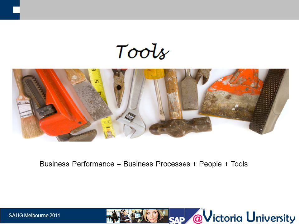 @ V ictoria U niversity SAUG Melbourne 2011 Business Performance = Business Processes + People + Tools