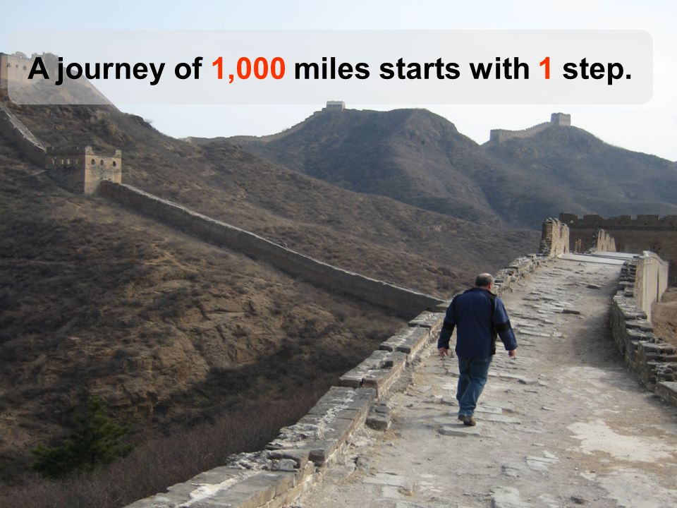 A journey of 1,000 miles starts with 1 step.