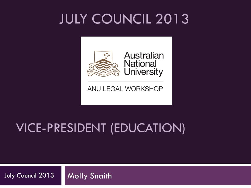 VICE-PRESIDENT (EDUCATION) Molly Snaith July Council 2013 JULY COUNCIL 2013