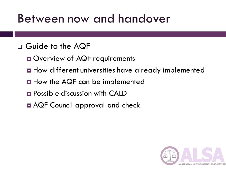 Between now and handover  Guide to the AQF  Overview of AQF requirements  How different universities have already implemented  How the AQF can be implemented  Possible discussion with CALD  AQF Council approval and check