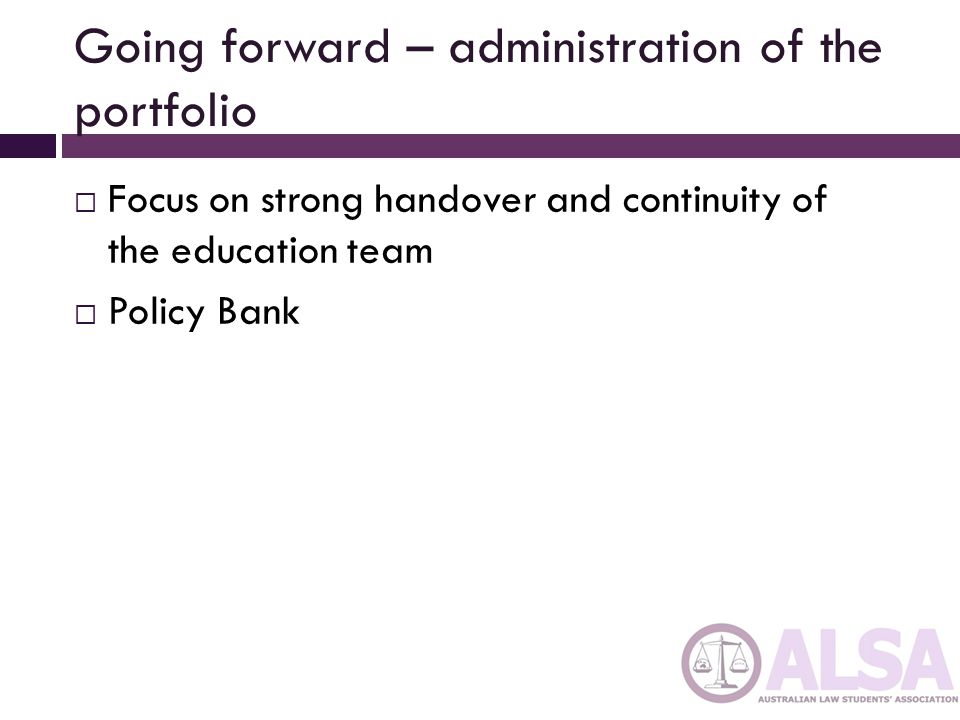 Going forward – administration of the portfolio  Focus on strong handover and continuity of the education team  Policy Bank