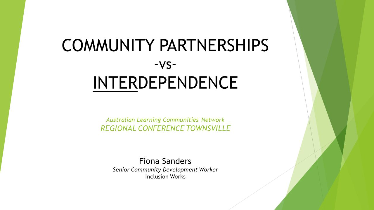 COMMUNITY PARTNERSHIPS -vs- INTERDEPENDENCE Australian Learning Communities Network REGIONAL CONFERENCE TOWNSVILLE Fiona Sanders Senior Community Development Worker Inclusion Works