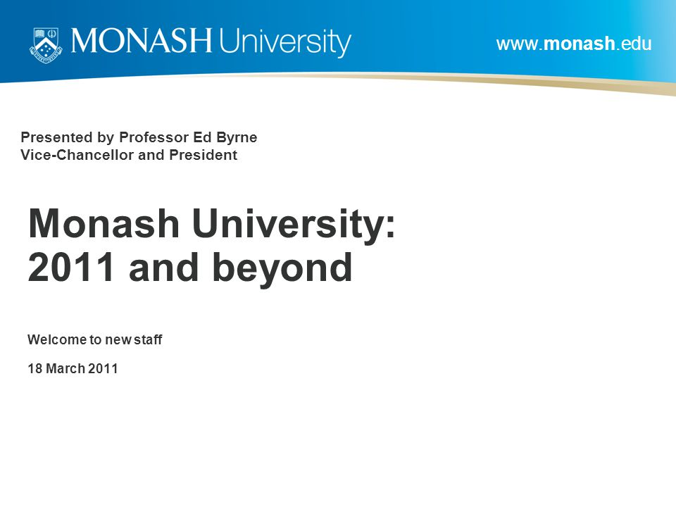 www.monash.edu Presented by Professor Ed Byrne Vice-Chancellor and President Monash University: 2011 and beyond Welcome to new staff 18 March 2011