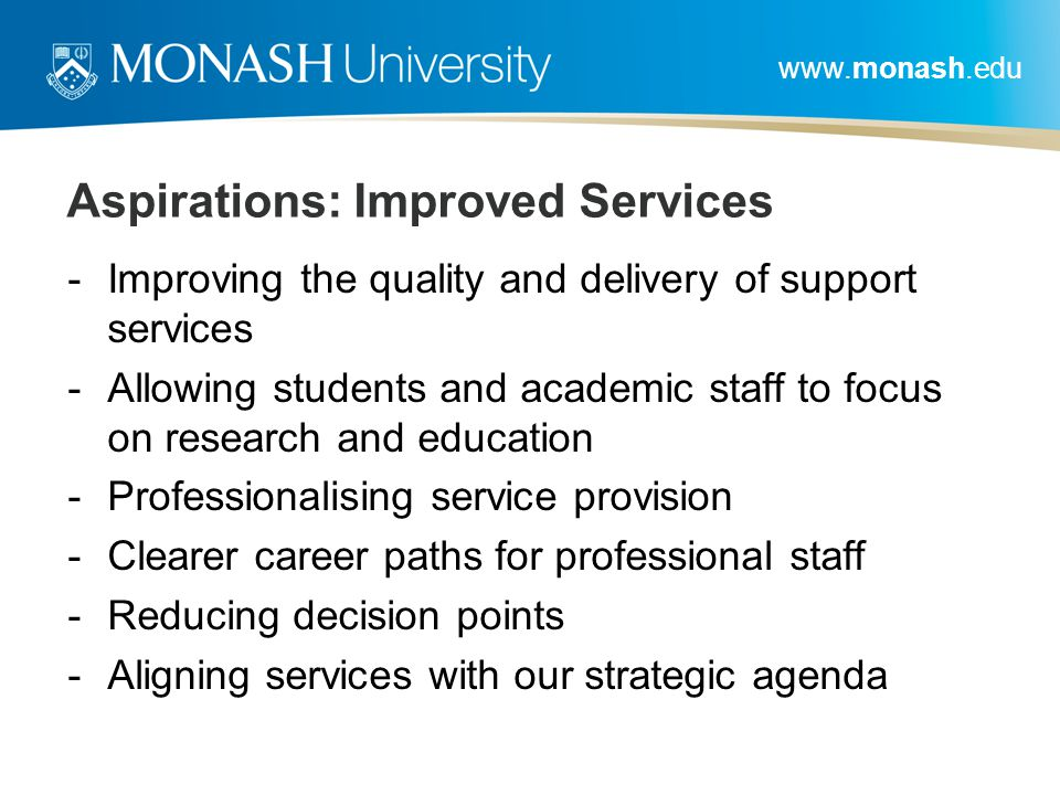www.monash.edu Aspirations: Improved Services -Improving the quality and delivery of support services -Allowing students and academic staff to focus on research and education -Professionalising service provision -Clearer career paths for professional staff -Reducing decision points -Aligning services with our strategic agenda