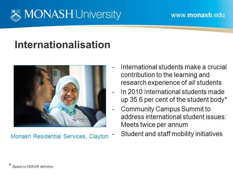 www.monash.edu Internationalisation -International students make a crucial contribution to the learning and research experience of all students -In 2010 International students made up 35.6 per cent of the student body* -Community Campus Summit to address international student issues: Meets twice per annum -Student and staff mobility initiatives Monash Residential Services, Clayton * Based on DEEWR definition