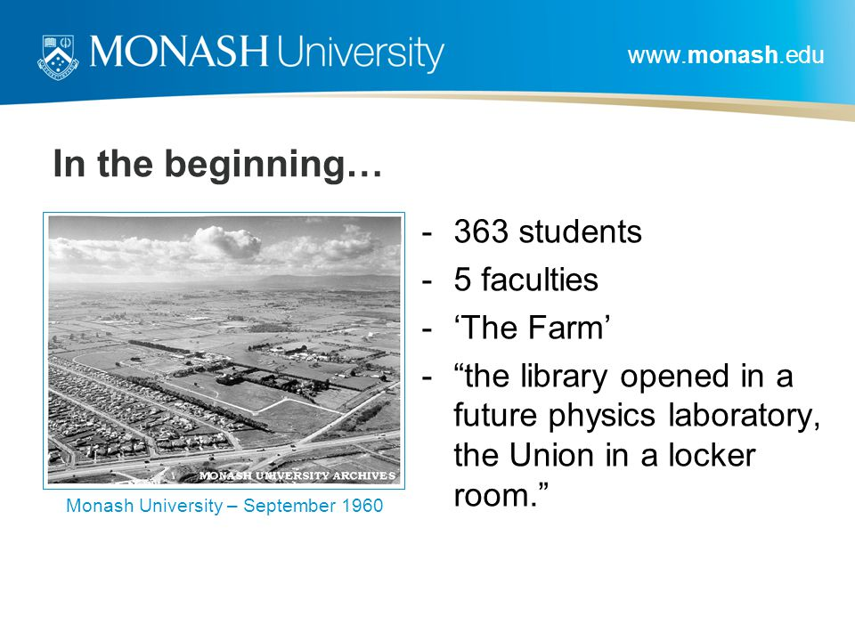 www.monash.edu In the beginning… -363 students -5 faculties -'The Farm' - the library opened in a future physics laboratory, the Union in a locker room. Monash University – September 1960