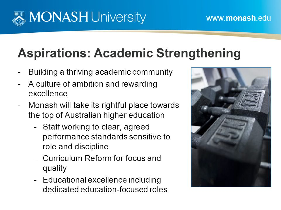 www.monash.edu Aspirations: Academic Strengthening -Building a thriving academic community -A culture of ambition and rewarding excellence -Monash will take its rightful place towards the top of Australian higher education -Staff working to clear, agreed performance standards sensitive to role and discipline -Curriculum Reform for focus and quality -Educational excellence including dedicated education-focused roles