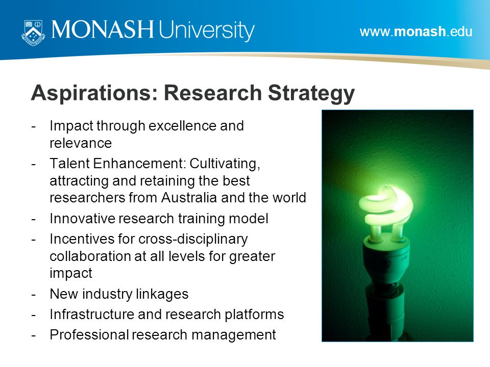 www.monash.edu Aspirations: Research Strategy -Impact through excellence and relevance -Talent Enhancement: Cultivating, attracting and retaining the best researchers from Australia and the world -Innovative research training model -Incentives for cross-disciplinary collaboration at all levels for greater impact -New industry linkages -Infrastructure and research platforms -Professional research management