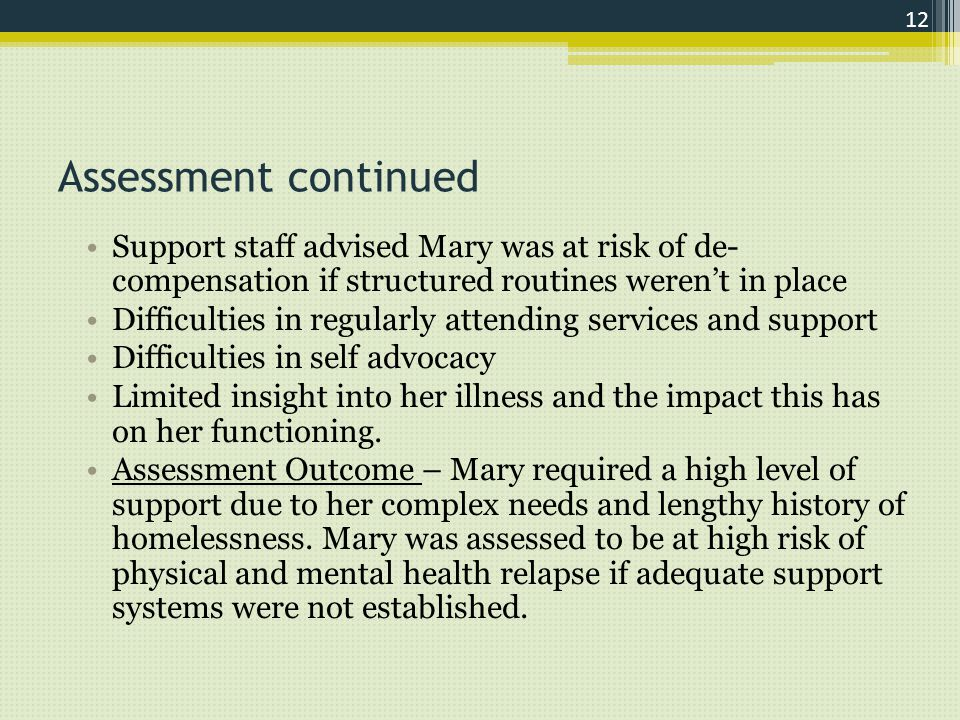 Assessment continued Support staff advised Mary was at risk of de- compensation if structured routines weren't in place Difficulties in regularly attending services and support Difficulties in self advocacy Limited insight into her illness and the impact this has on her functioning.
