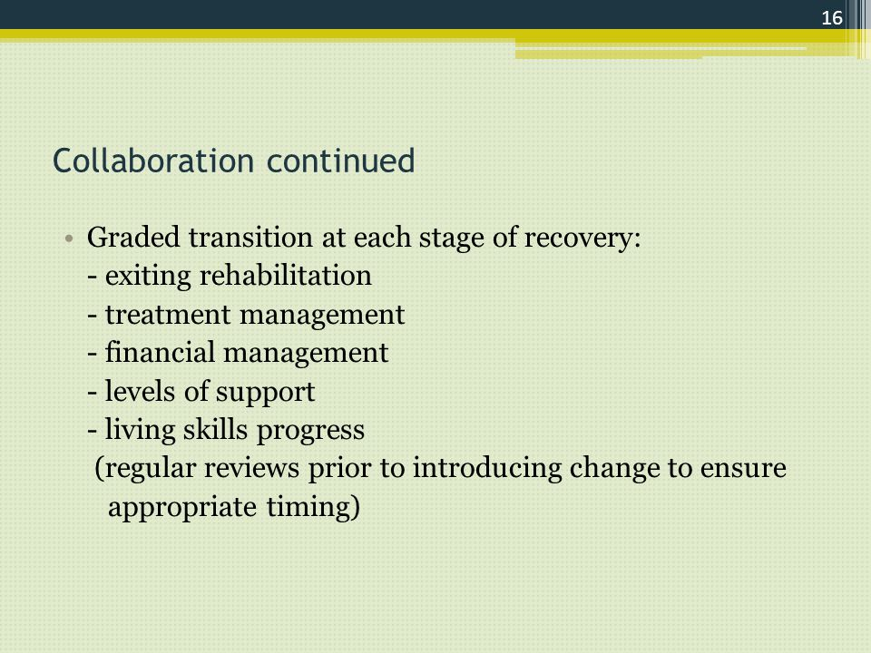 Collaboration continued Graded transition at each stage of recovery: - exiting rehabilitation - treatment management - financial management - levels of support - living skills progress (regular reviews prior to introducing change to ensure appropriate timing) 16