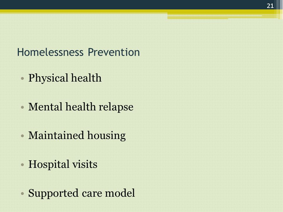 Homelessness Prevention Physical health Mental health relapse Maintained housing Hospital visits Supported care model 21
