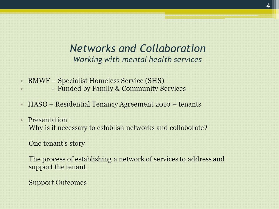 Networks and Collaboration Working with mental health services BMWF – Specialist Homeless Service (SHS) - Funded by Family & Community Services HASO – Residential Tenancy Agreement 2010 – tenants Presentation : Why is it necessary to establish networks and collaborate.
