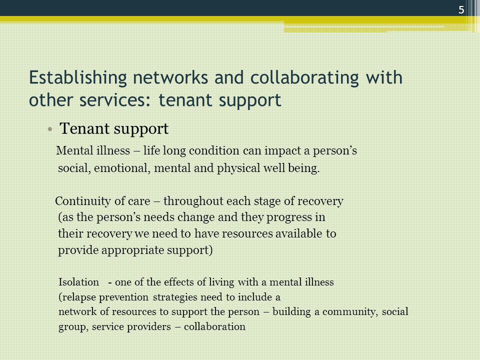 Establishing networks and collaborating with other services: tenant support Tenant support Mental illness – life long condition can impact a person's social, emotional, mental and physical well being.