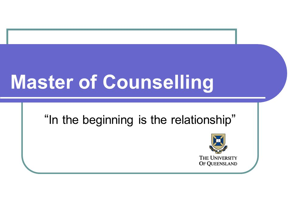 Master of Counselling In the beginning is the relationship
