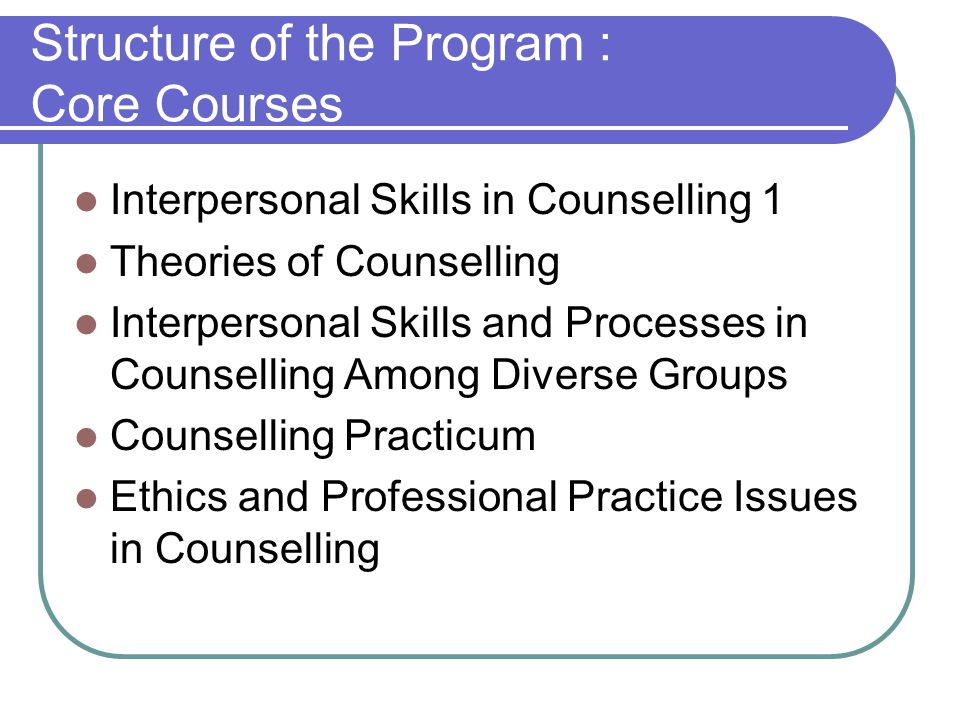 Structure of the Program : Core Courses Interpersonal Skills in Counselling 1 Theories of Counselling Interpersonal Skills and Processes in Counselling Among Diverse Groups Counselling Practicum Ethics and Professional Practice Issues in Counselling
