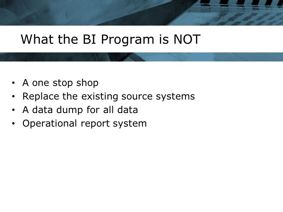 What the BI Program is NOT A one stop shop Replace the existing source systems A data dump for all data Operational report system