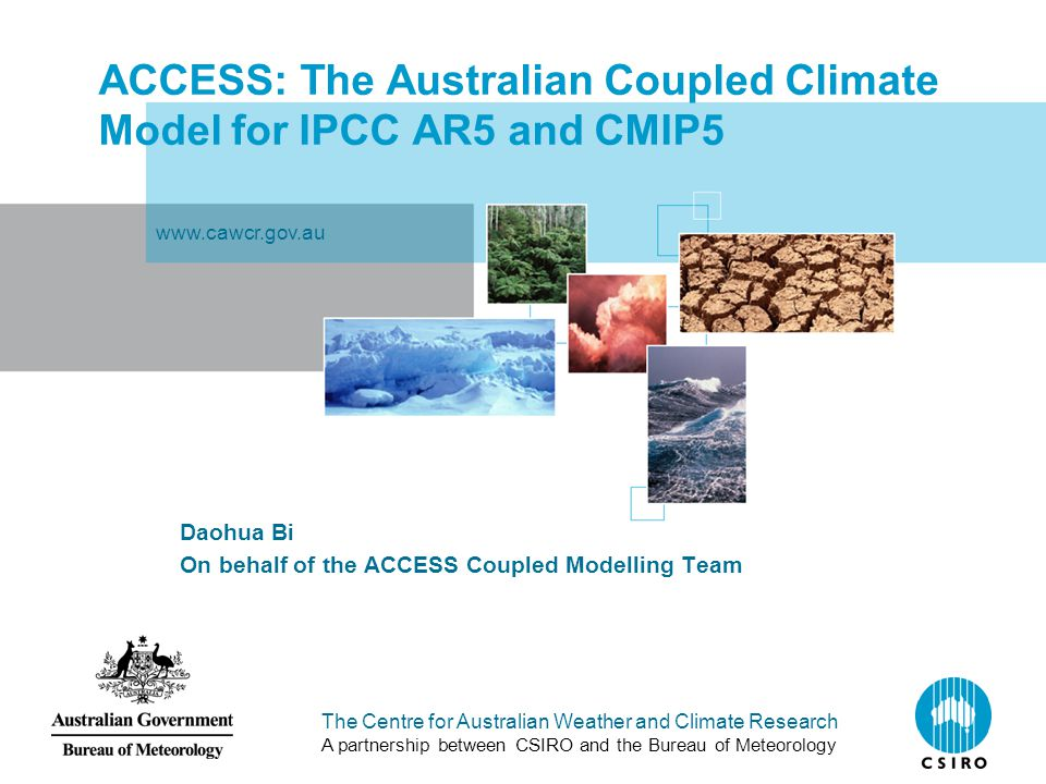 The Centre for Australian Weather and Climate Research A partnership between CSIRO and the Bureau of Meteorology ACCESS: The Australian Coupled Climate Model for IPCC AR5 and CMIP5 Daohua Bi On behalf of the ACCESS Coupled Modelling Team www.cawcr.gov.au