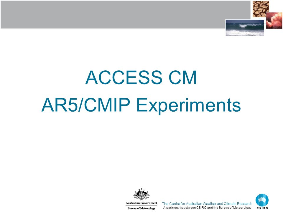 ACCESS CM AR5/CMIP Experiments The Centre for Australian Weather and Climate Research A partnership between CSIRO and the Bureau of Meteorology