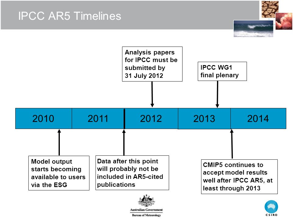 IPCC AR5 Timelines 20102011 2013 2012 Data after this point will probably not be included in AR5-cited publications CMIP5 continues to accept model results well after IPCC AR5, at least through 2013 Analysis papers for IPCC must be submitted by 31 July 2012 IPCC WG1 final plenary 2014 Model output starts becoming available to users via the ESG