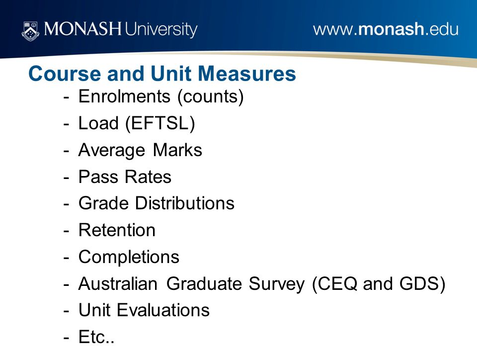 Course and Unit Measures -Enrolments (counts) -Load (EFTSL) -Average Marks -Pass Rates -Grade Distributions -Retention -Completions -Australian Graduate Survey (CEQ and GDS) -Unit Evaluations -Etc..
