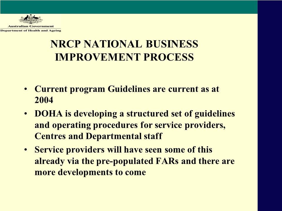 NRCP NATIONAL BUSINESS IMPROVEMENT PROCESS Current program Guidelines are current as at 2004 DOHA is developing a structured set of guidelines and operating procedures for service providers, Centres and Departmental staff Service providers will have seen some of this already via the pre-populated FARs and there are more developments to come