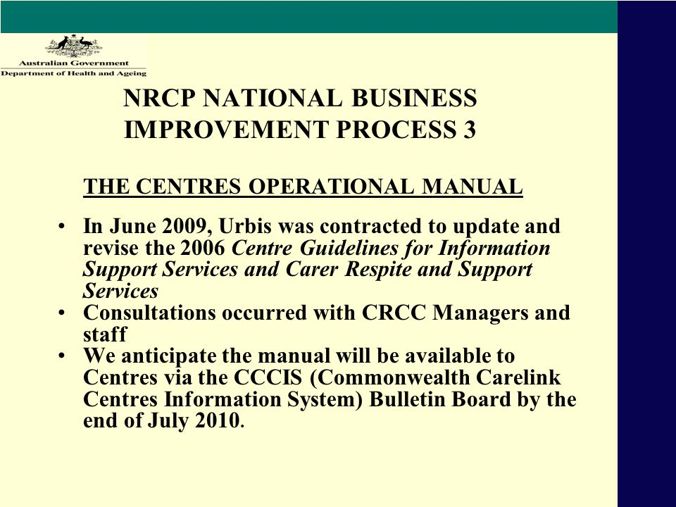 NRCP NATIONAL BUSINESS IMPROVEMENT PROCESS 3 THE CENTRES OPERATIONAL MANUAL In June 2009, Urbis was contracted to update and revise the 2006 Centre Guidelines for Information Support Services and Carer Respite and Support Services Consultations occurred with CRCC Managers and staff We anticipate the manual will be available to Centres via the CCCIS (Commonwealth Carelink Centres Information System) Bulletin Board by the end of July 2010.