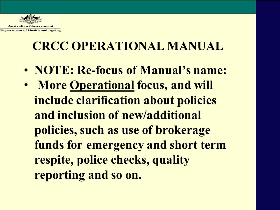 CRCC OPERATIONAL MANUAL NOTE: Re-focus of Manual's name: More Operational focus, and will include clarification about policies and inclusion of new/additional policies, such as use of brokerage funds for emergency and short term respite, police checks, quality reporting and so on.
