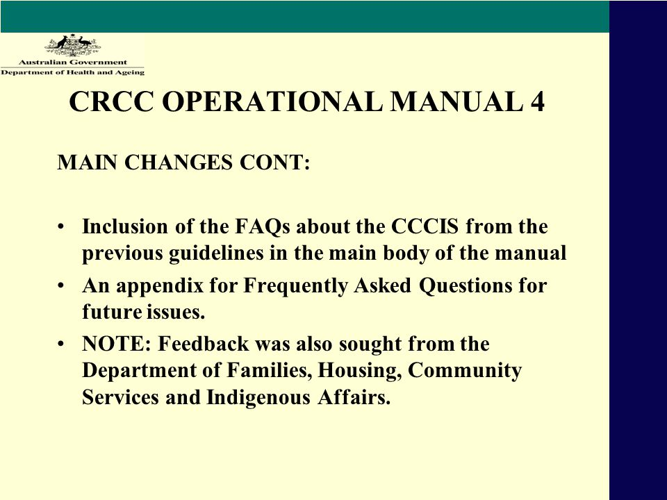 CRCC OPERATIONAL MANUAL 4 MAIN CHANGES CONT: Inclusion of the FAQs about the CCCIS from the previous guidelines in the main body of the manual An appendix for Frequently Asked Questions for future issues.