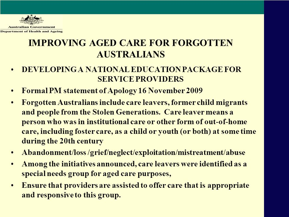 IMPROVING AGED CARE FOR FORGOTTEN AUSTRALIANS DEVELOPING A NATIONAL EDUCATION PACKAGE FOR SERVICE PROVIDERS Formal PM statement of Apology 16 November 2009 Forgotten Australians include care leavers, former child migrants and people from the Stolen Generations.