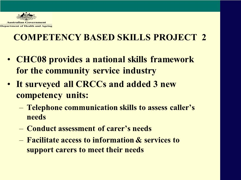 COMPETENCY BASED SKILLS PROJECT 2 CHC08 provides a national skills framework for the community service industry It surveyed all CRCCs and added 3 new competency units: –Telephone communication skills to assess caller's needs –Conduct assessment of carer's needs –Facilitate access to information & services to support carers to meet their needs