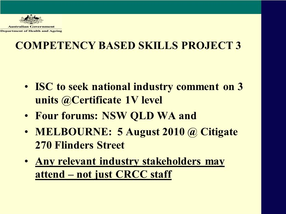 COMPETENCY BASED SKILLS PROJECT 3 ISC to seek national industry comment on 3 units @Certificate 1V level Four forums: NSW QLD WA and MELBOURNE: 5 August 2010 @ Citigate 270 Flinders Street Any relevant industry stakeholders may attend – not just CRCC staff