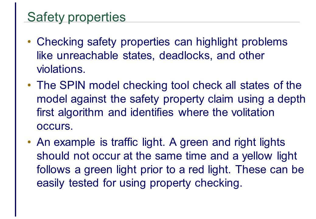 Safety properties Checking safety properties can highlight problems like unreachable states, deadlocks, and other violations.