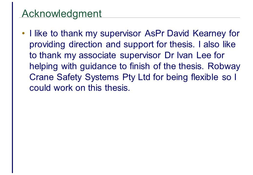 Acknowledgment I like to thank my supervisor AsPr David Kearney for providing direction and support for thesis.