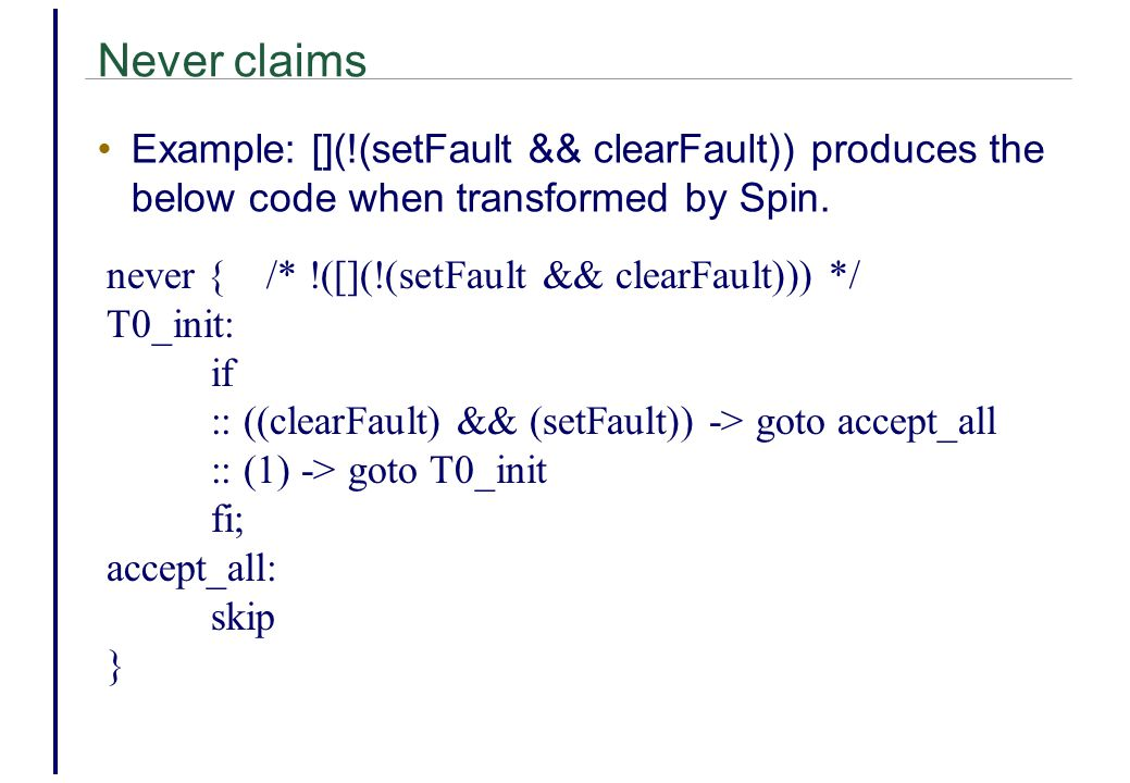 Never claims Example: [](!(setFault && clearFault)) produces the below code when transformed by Spin.