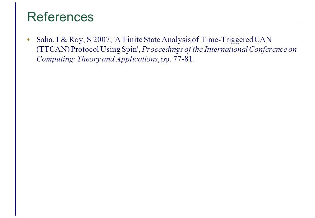 References Saha, I & Roy, S 2007, A Finite State Analysis of Time-Triggered CAN (TTCAN) Protocol Using Spin , Proceedings of the International Conference on Computing: Theory and Applications, pp.
