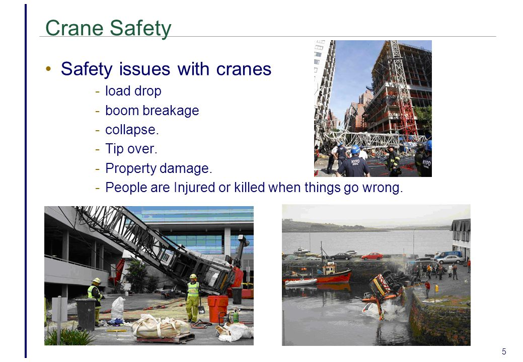5 Crane Safety Safety issues with cranes - load drop - boom breakage - collapse.