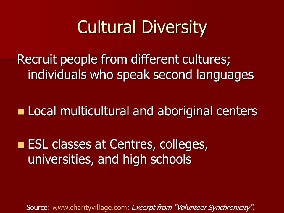 Recruit people from different cultures; individuals who speak second languages Local multicultural and aboriginal centers Local multicultural and aboriginal centers ESL classes at Centres, colleges, universities, and high schools ESL classes at Centres, colleges, universities, and high schools Source: www.charityvillage.com: Excerpt from Volunteer Synchronicity .www.charityvillage.com