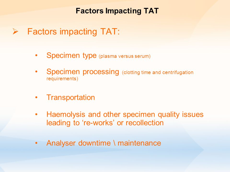 Factors Impacting TAT  Factors impacting TAT: Specimen type (plasma versus serum) Specimen processing (clotting time and centrifugation requirements) Transportation Haemolysis and other specimen quality issues leading to 're-works' or recollection Analyser downtime \ maintenance