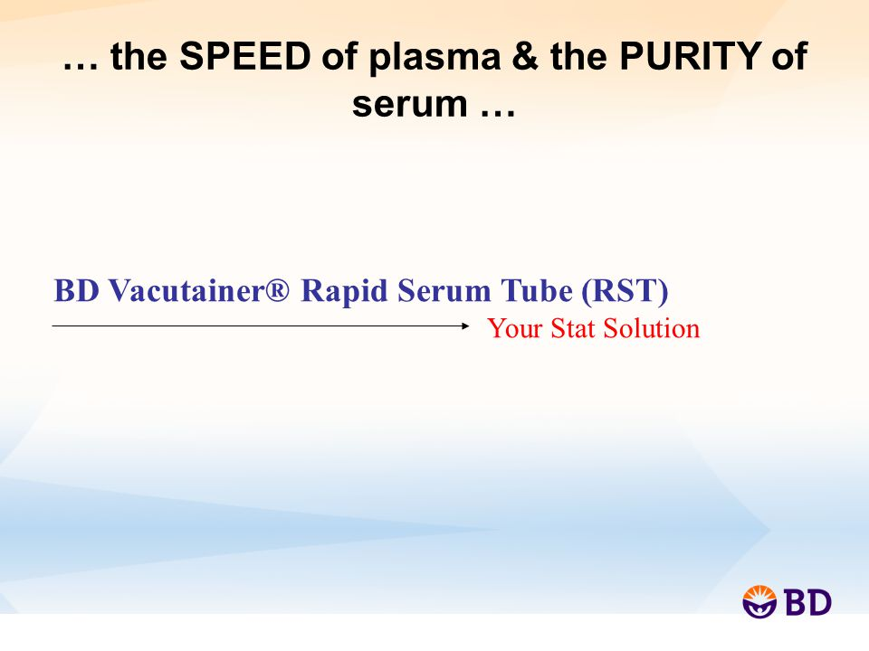 … the SPEED of plasma & the PURITY of serum … BD Vacutainer® Rapid Serum Tube (RST) Your Stat Solution
