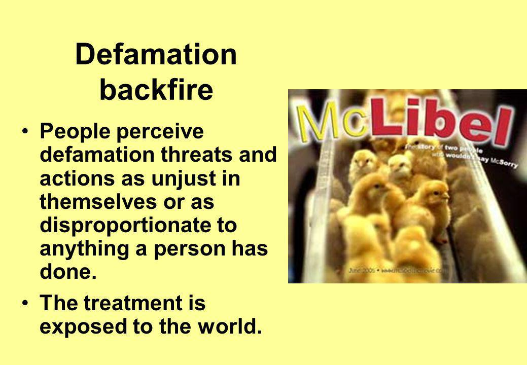 Defamation backfire People perceive defamation threats and actions as unjust in themselves or as disproportionate to anything a person has done.