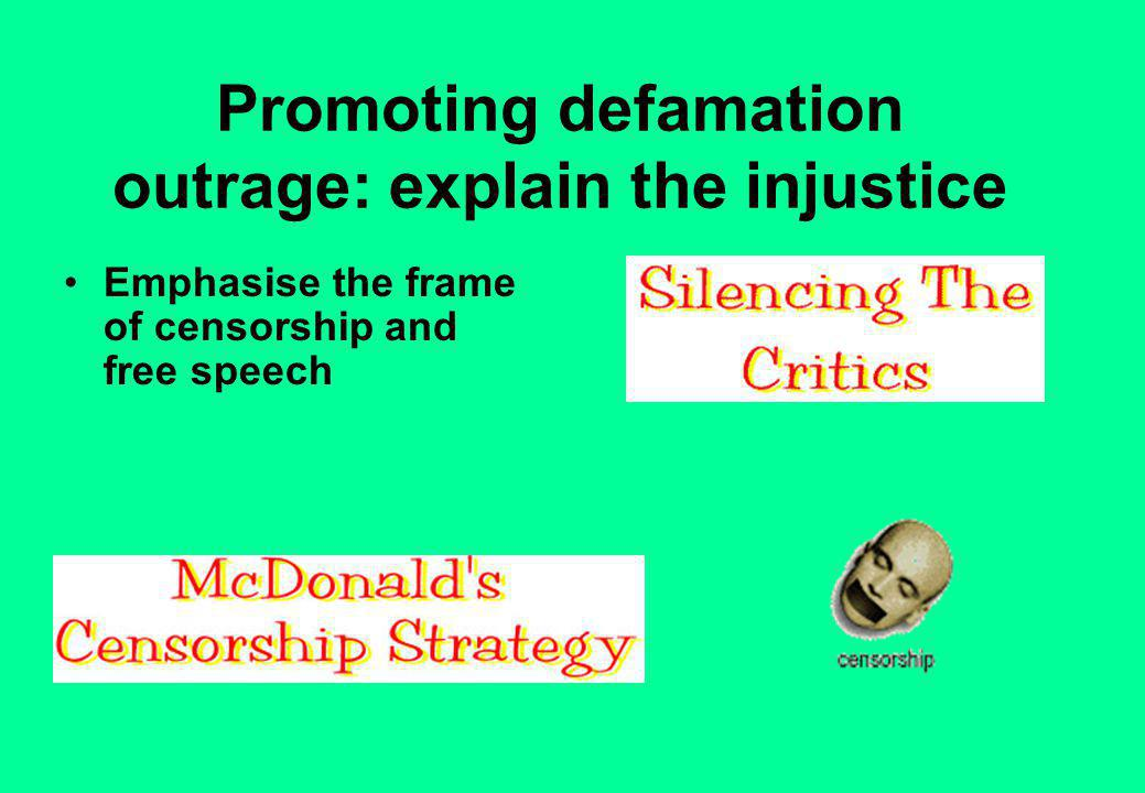 Promoting defamation outrage: explain the injustice Emphasise the frame of censorship and free speech