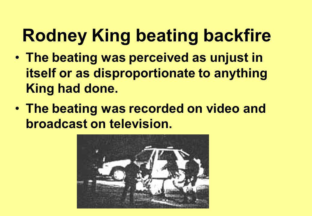 Rodney King beating backfire The beating was perceived as unjust in itself or as disproportionate to anything King had done.